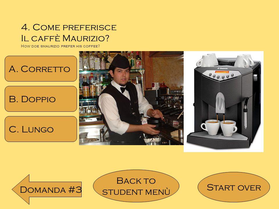 4. Come preferisce Il caffè Maurizio? How doe smaurizio prefer his coffee? A. Corretto B. Doppio C. Lungo Back to student menù Domanda #3 Start over