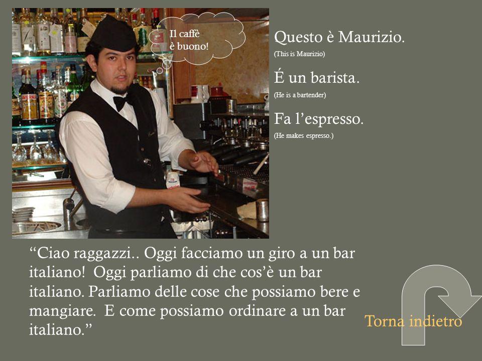 Questo è Maurizio. (This is Maurizio) É un barista. (He is a bartender) Fa lespresso. (He makes espresso.) Ciao raggazzi.. Oggi facciamo un giro a un