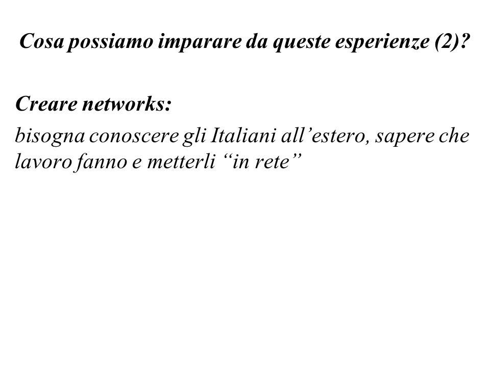 Cosa possiamo imparare da queste esperienze (2)? Creare networks: bisogna conoscere gli Italiani allestero, sapere che lavoro fanno e metterli in rete