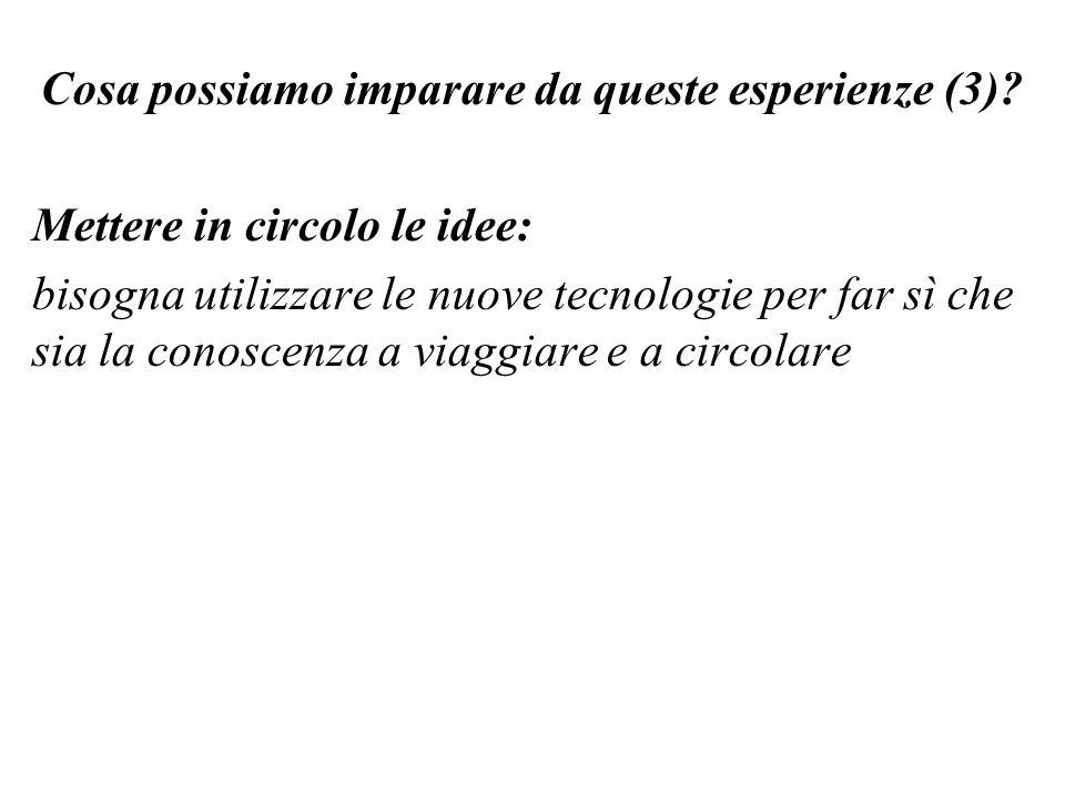 Cosa possiamo imparare da queste esperienze (3)? Mettere in circolo le idee: bisogna utilizzare le nuove tecnologie per far sì che sia la conoscenza a