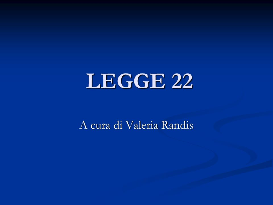 LEGGE 22 LEGGE 22 A cura di Valeria Randis