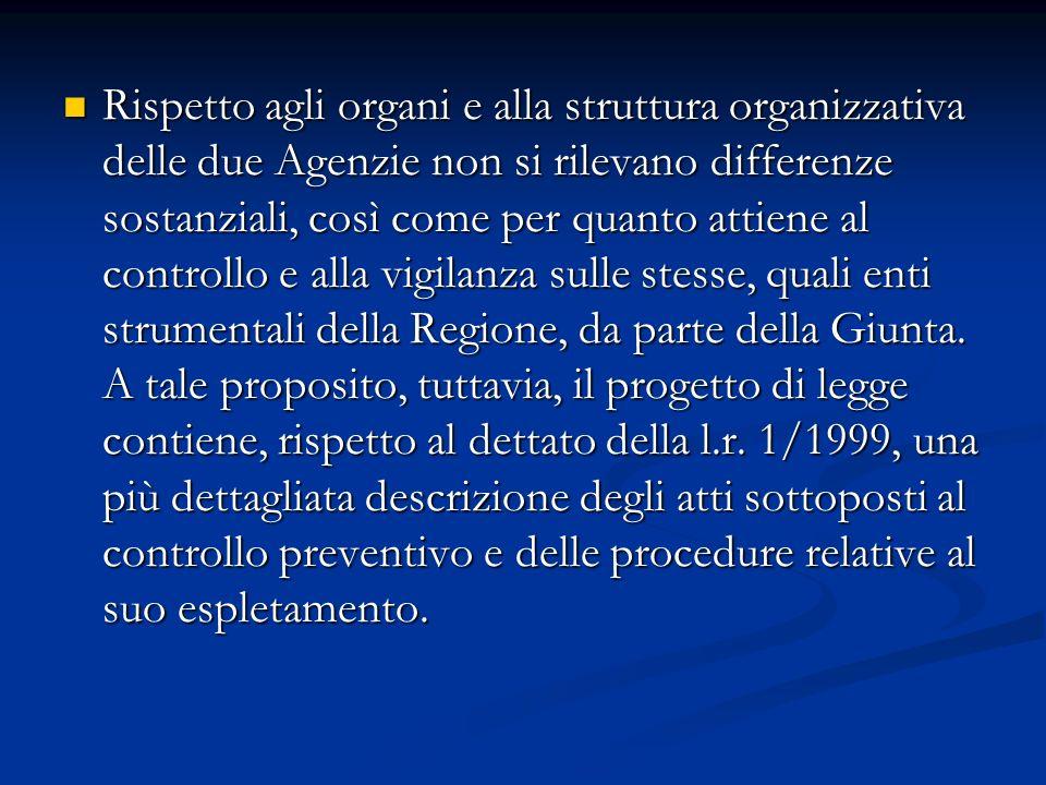 Rispetto agli organi e alla struttura organizzativa delle due Agenzie non si rilevano differenze sostanziali, così come per quanto attiene al controllo e alla vigilanza sulle stesse, quali enti strumentali della Regione, da parte della Giunta.