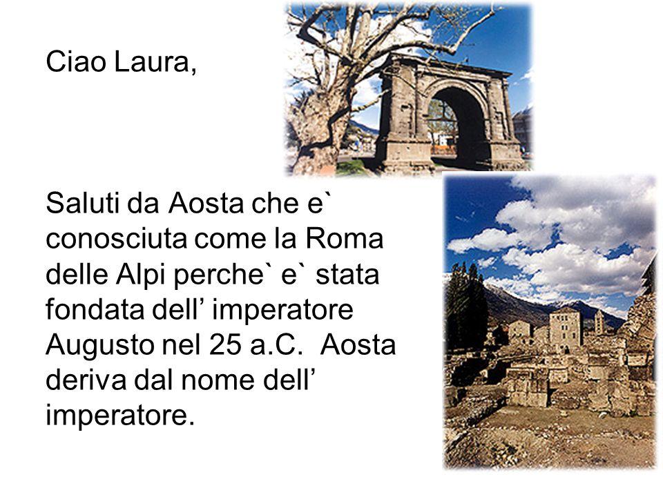 Ciao Laura, Saluti da Aosta che e` conosciuta come la Roma delle Alpi perche` e` stata fondata dell imperatore Augusto nel 25 a.C. Aosta deriva dal no