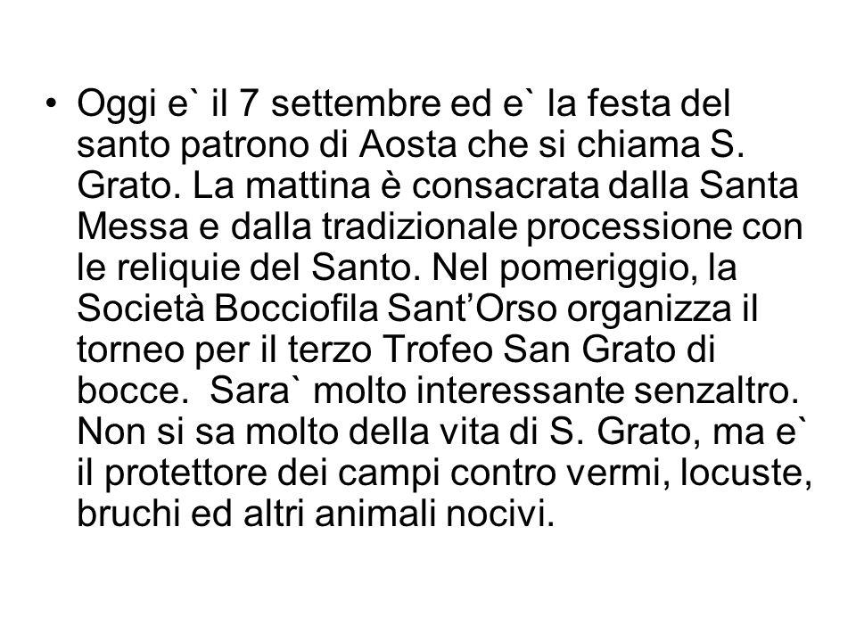 Oggi e` il 7 settembre ed e` la festa del santo patrono di Aosta che si chiama S. Grato. La mattina è consacrata dalla Santa Messa e dalla tradizional