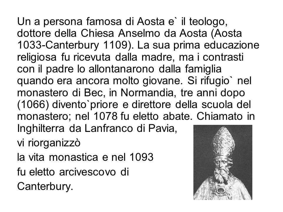 Un a persona famosa di Aosta e` il teologo, dottore della Chiesa Anselmo da Aosta (Aosta 1033-Canterbury 1109). La sua prima educazione religiosa fu r