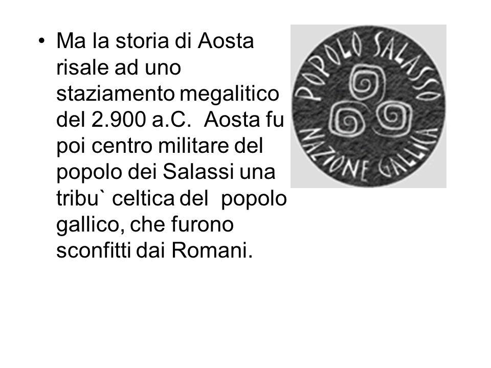 Ma la storia di Aosta risale ad uno staziamento megalitico del 2.900 a.C. Aosta fu poi centro militare del popolo dei Salassi una tribu` celtica del p