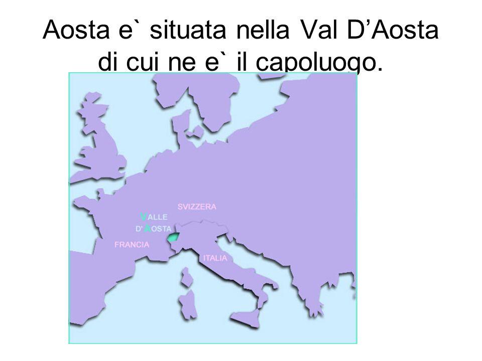 Aosta e` situata nella Val DAosta di cui ne e` il capoluogo.