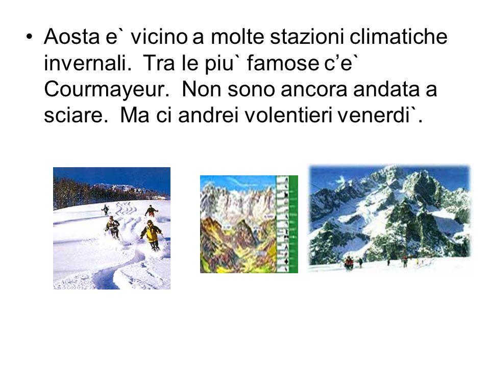 Aosta e` vicino a molte stazioni climatiche invernali. Tra le piu` famose ce` Courmayeur. Non sono ancora andata a sciare. Ma ci andrei volentieri ven