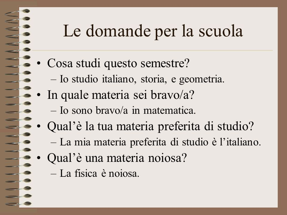 Le domande per la scuola Cosa studi questo semestre? –Io studio italiano, storia, e geometria. In quale materia sei bravo/a? –Io sono bravo/a in matem