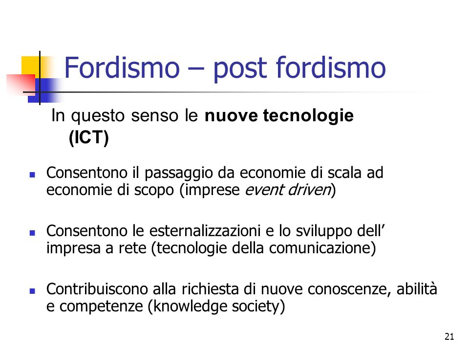 21 Fordismo – post fordismo Consentono il passaggio da economie di scala ad economie di scopo (imprese event driven) Consentono le esternalizzazioni e