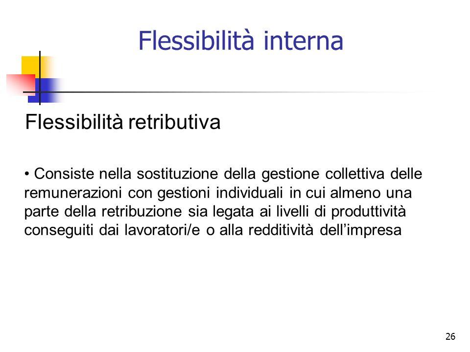 26 Flessibilità interna Flessibilità retributiva Consiste nella sostituzione della gestione collettiva delle remunerazioni con gestioni individuali in