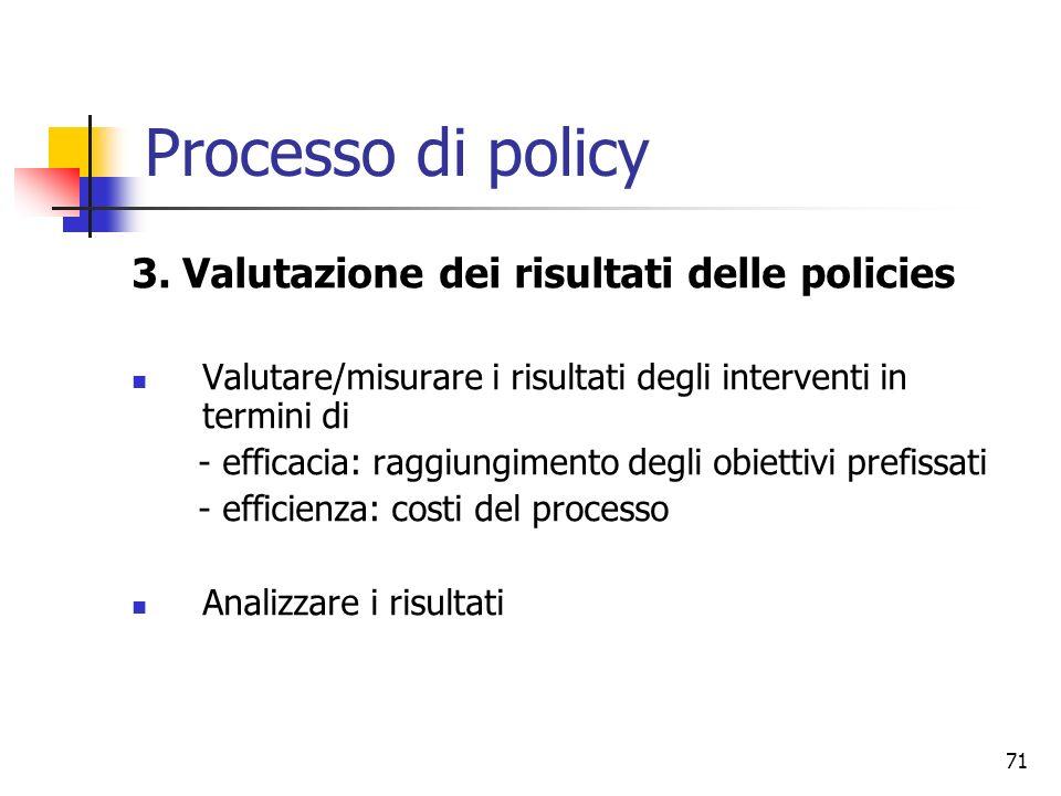 71 Processo di policy 3. Valutazione dei risultati delle policies Valutare/misurare i risultati degli interventi in termini di - efficacia: raggiungim