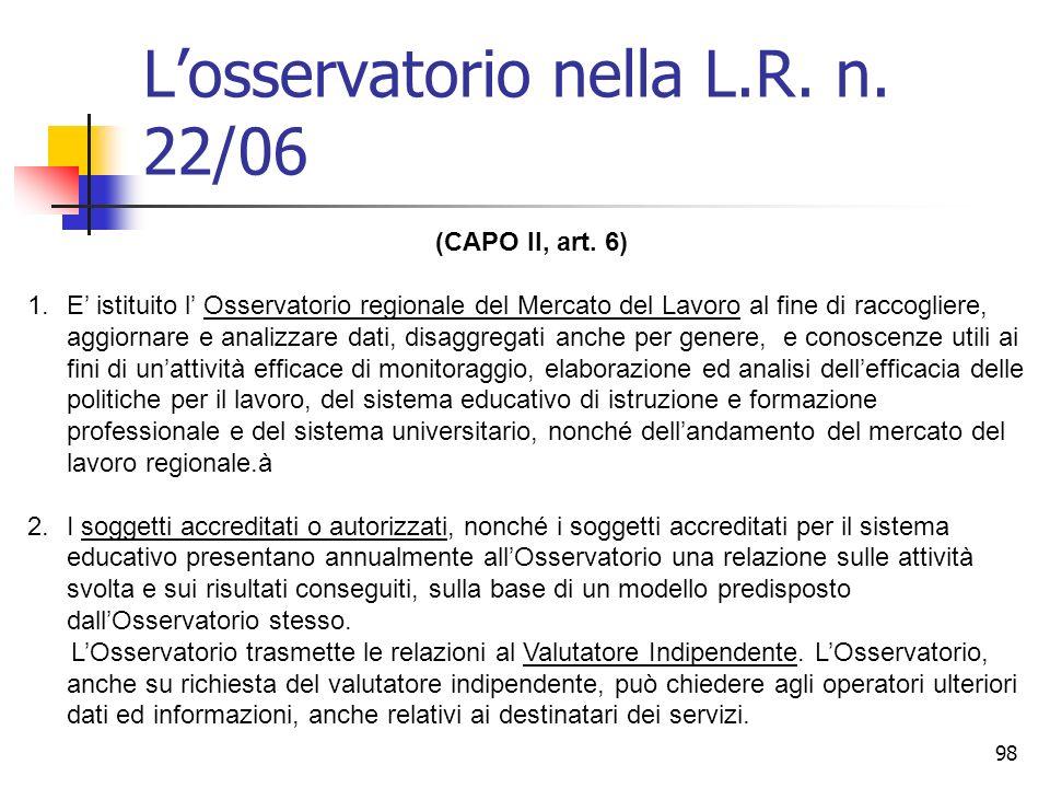 98 Losservatorio nella L.R. n. 22/06 (CAPO II, art. 6) 1.E istituito l Osservatorio regionale del Mercato del Lavoro al fine di raccogliere, aggiornar