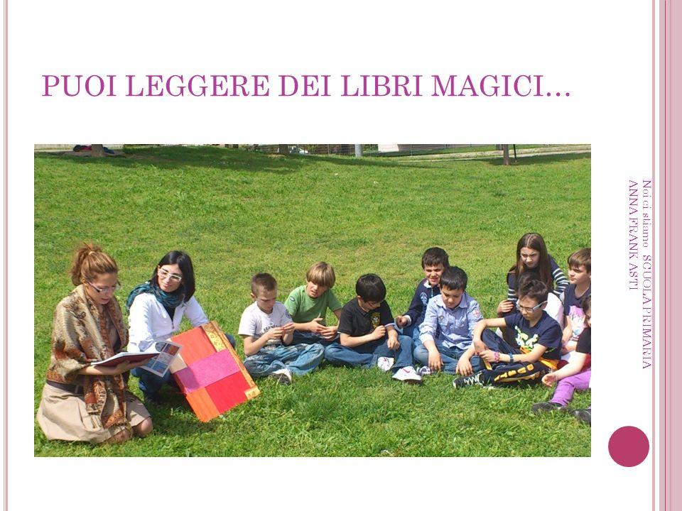 PUOI LEGGERE DEI LIBRI MAGICI… Noi ci stiamo SCUOLA PRIMARIA ANNA FRANK ASTI
