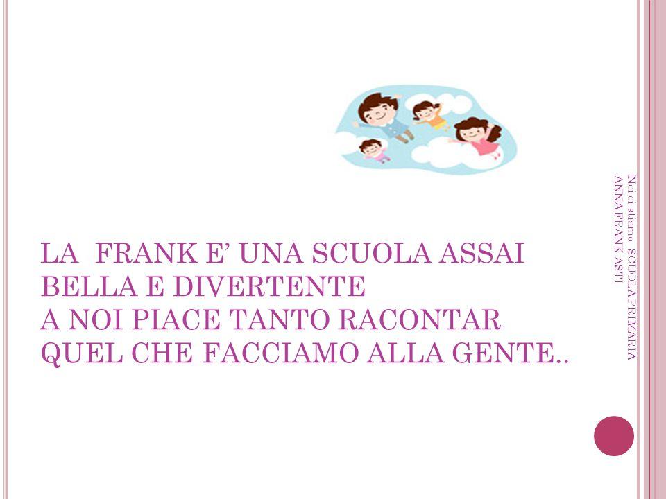 LA FRANK E UNA SCUOLA ASSAI BELLA E DIVERTENTE A NOI PIACE TANTO RACONTAR QUEL CHE FACCIAMO ALLA GENTE..