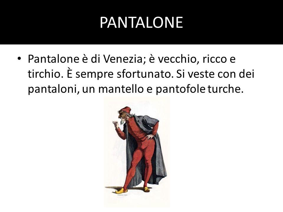 PANTALONE Pantalone è di Venezia; è vecchio, ricco e tirchio. È sempre sfortunato. Si veste con dei pantaloni, un mantello e pantofole turche.