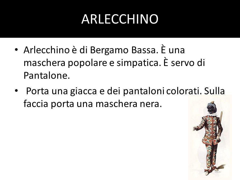 ARLECCHINO Arlecchino è di Bergamo Bassa. È una maschera popolare e simpatica. È servo di Pantalone. Porta una giacca e dei pantaloni colorati. Sulla