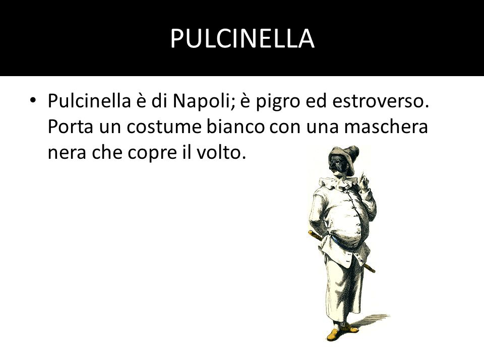 PULCINELLA Pulcinella è di Napoli; è pigro ed estroverso. Porta un costume bianco con una maschera nera che copre il volto.