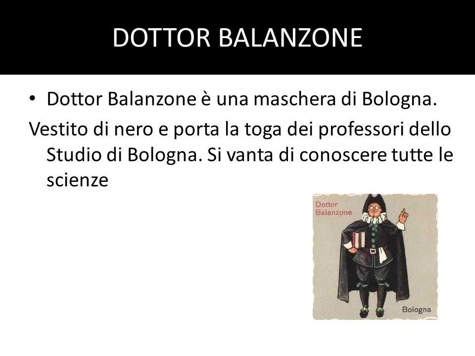 DOTTOR BALANZONE Dottor Balanzone è una maschera di Bologna. Vestito di nero e porta la toga dei professori dello Studio di Bologna. Si vanta di conos