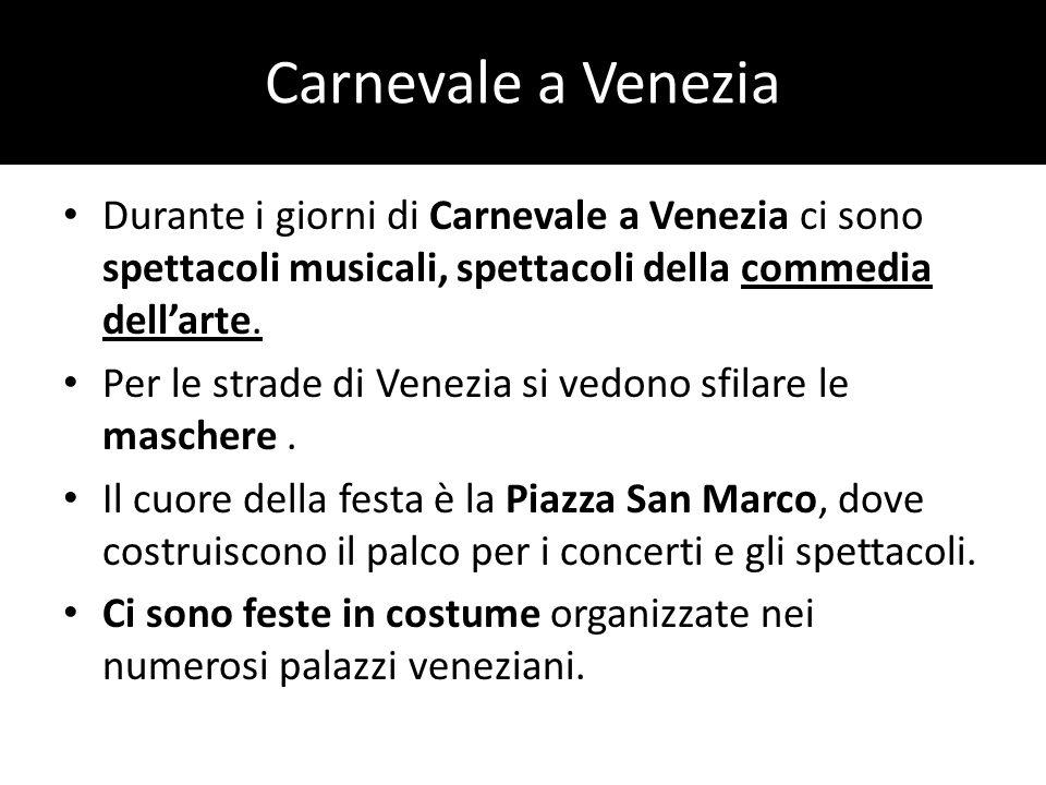 Carnevale a Venezia Durante i giorni di Carnevale a Venezia ci sono spettacoli musicali, spettacoli della commedia dellarte. Per le strade di Venezia