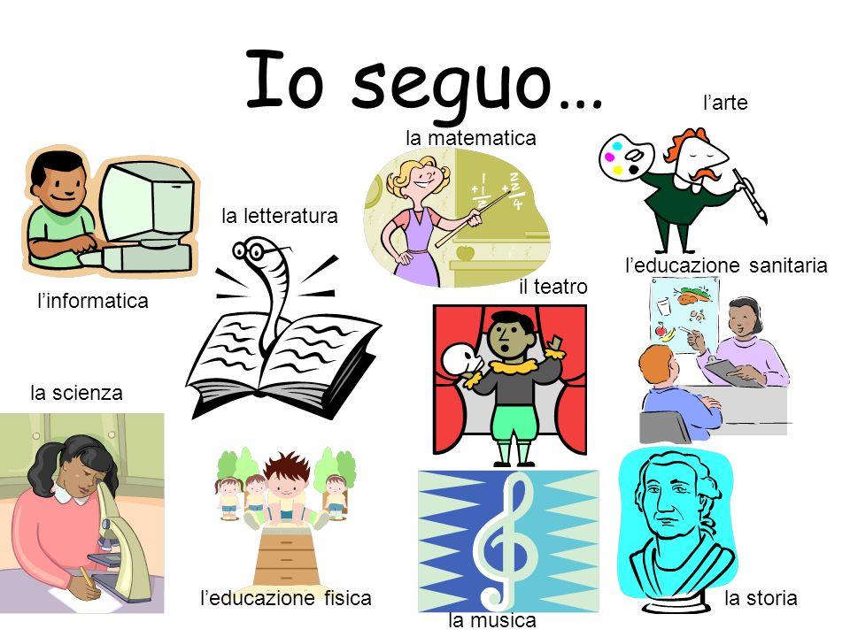 Io seguo… linformatica la letteratura la matematica larte la scienza leducazione fisica la musica il teatro leducazione sanitaria la storia