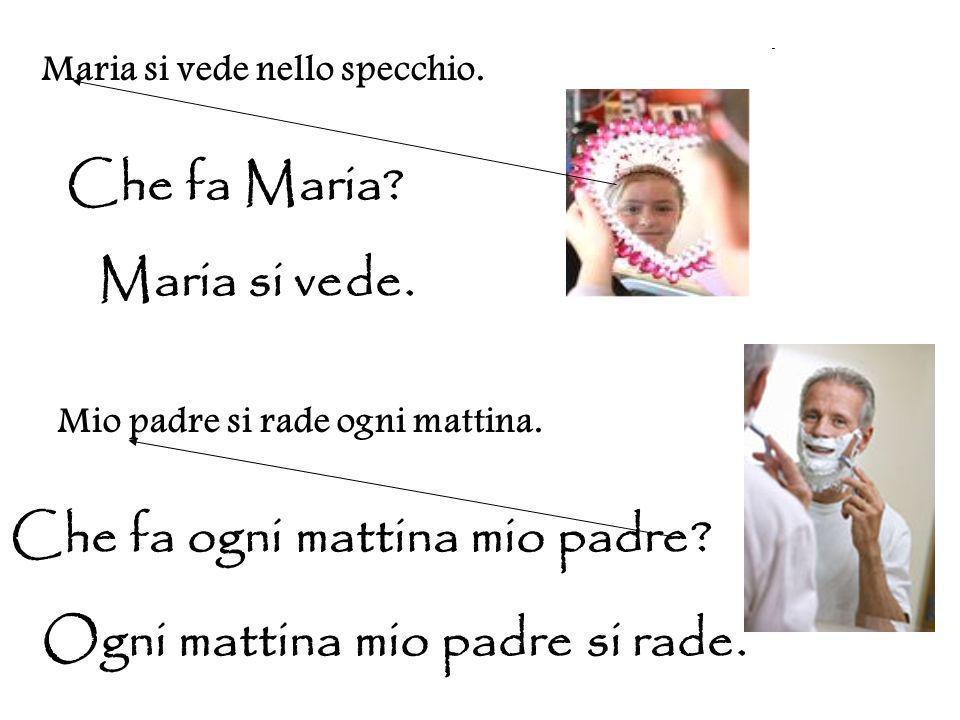Maria si vede nello specchio. Che fa Maria? Maria si vede. Mio padre si rade ogni mattina. Che fa ogni mattina mio padre? Ogni mattina mio padre si ra