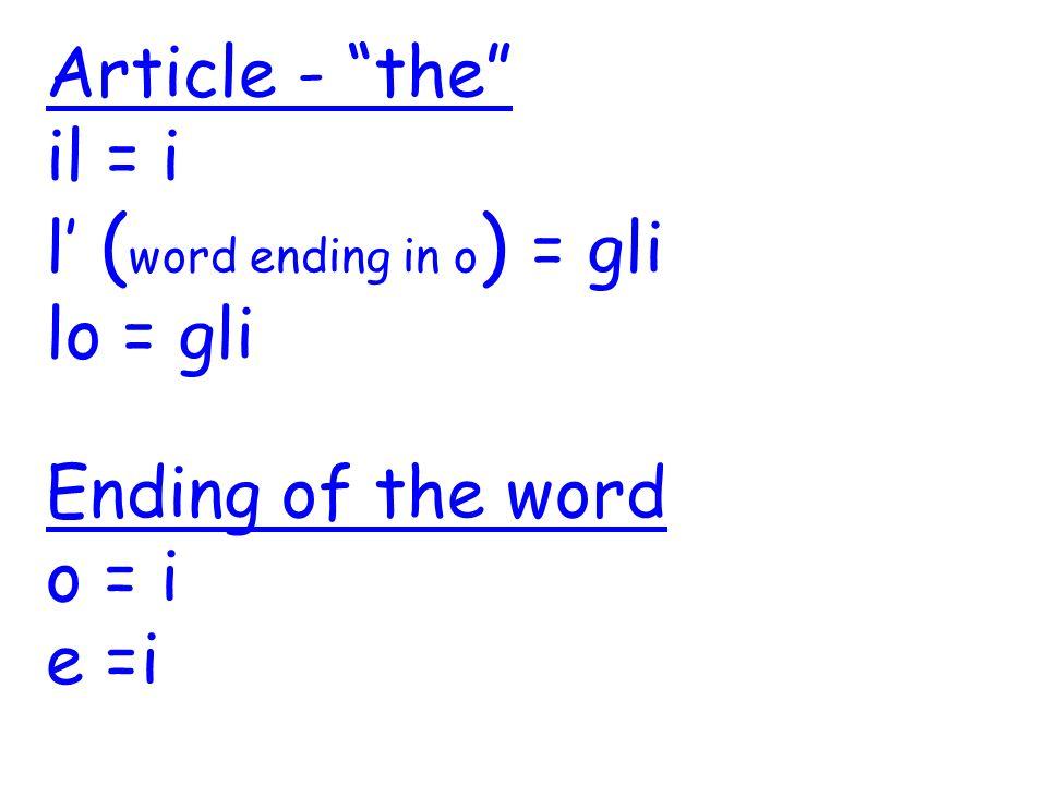 Article - the il = i l ( word ending in o ) = gli lo = gli Ending of the word o = i e =i