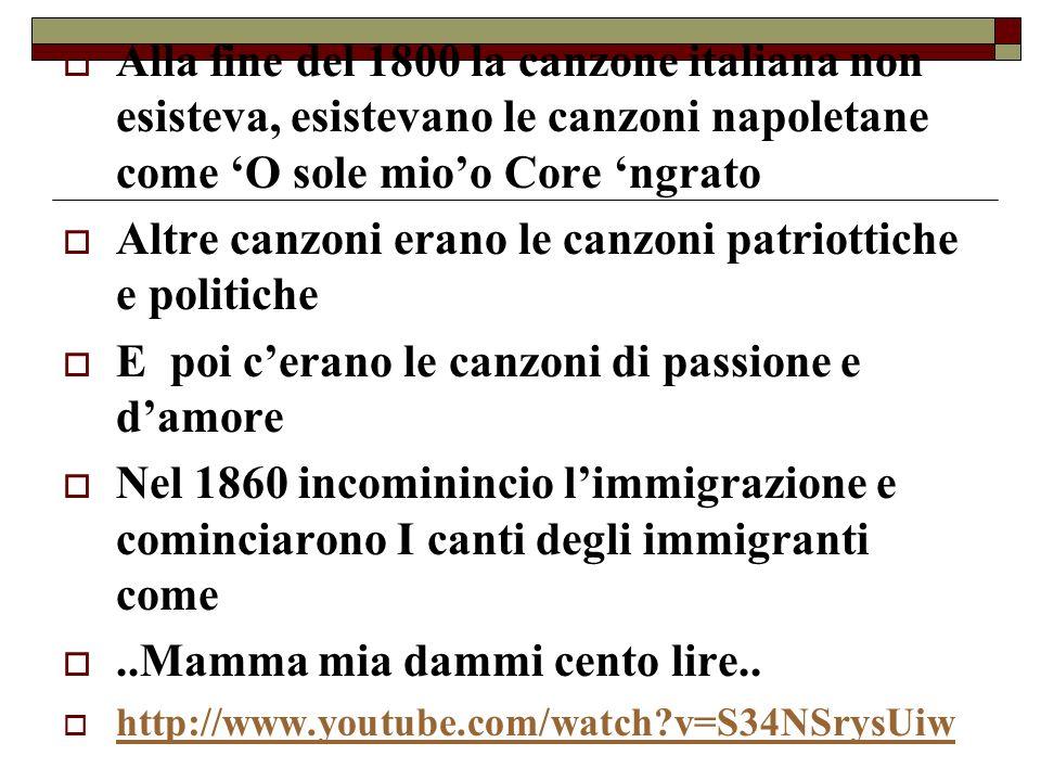 Alla fine del 1800 la canzone italiana non esisteva, esistevano le canzoni napoletane come O sole mioo Core ngrato Altre canzoni erano le canzoni patr