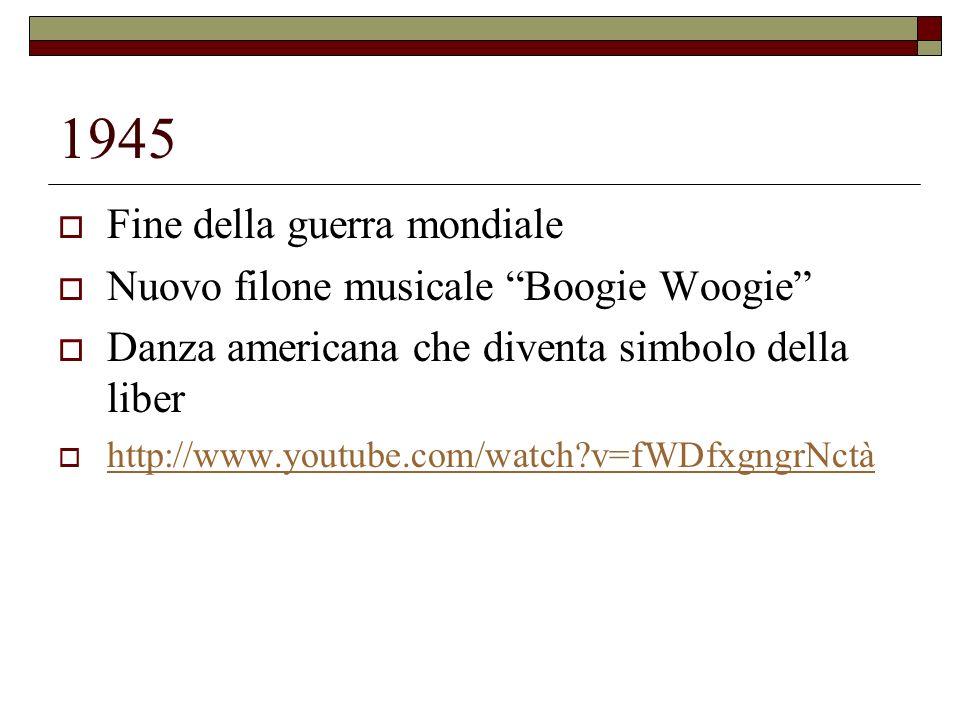 1945 Fine della guerra mondiale Nuovo filone musicale Boogie Woogie Danza americana che diventa simbolo della liber http://www.youtube.com/watch?v=fWD