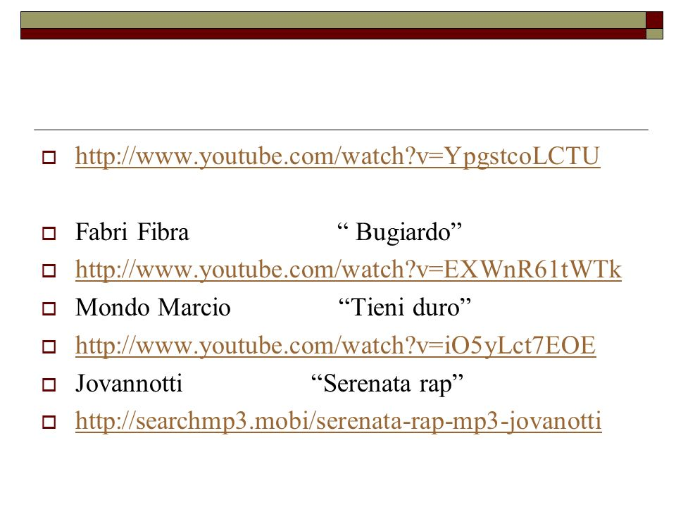 http://www.youtube.com/watch?v=YpgstcoLCTU Fabri Fibra Bugiardo http://www.youtube.com/watch?v=EXWnR61tWTk Mondo Marcio Tieni duro http://www.youtube.com/watch?v=iO5yLct7EOE JovannottiSerenata rap http://searchmp3.mobi/serenata-rap-mp3-jovanotti