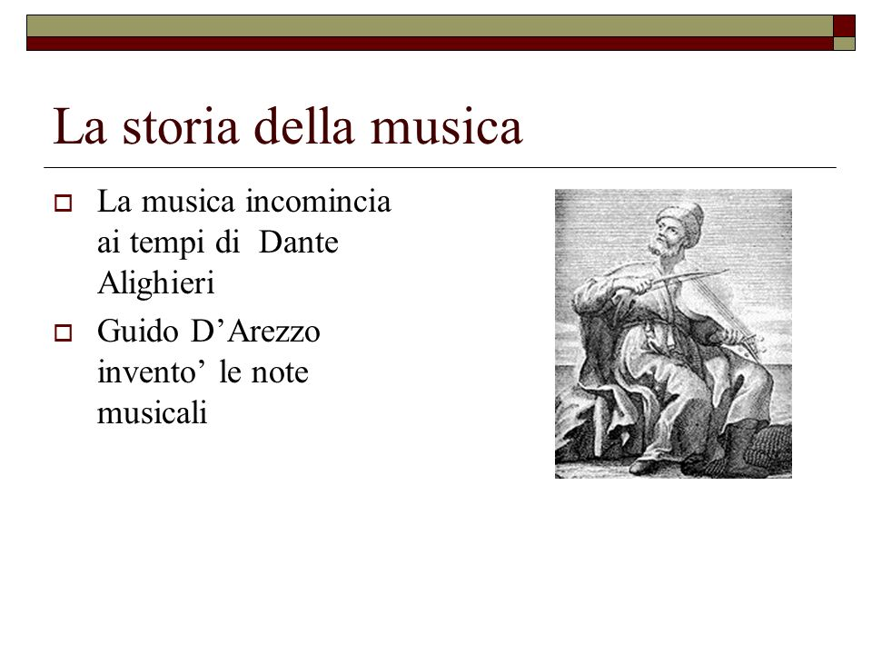 La storia della musica La musica incomincia ai tempi di Dante Alighieri Guido DArezzo invento le note musicali