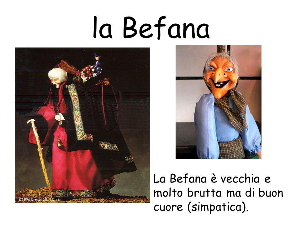 la Befana La Befana è vecchia e molto brutta ma di buon cuore (simpatica).