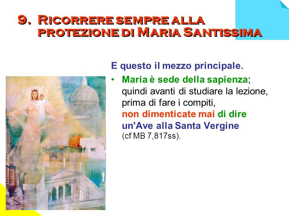 9. Ricorrere sempre alla protezione di Maria Santissima E questo il mezzo principale. Maria è sede della sapienza; quindi avanti di studiare la lezion