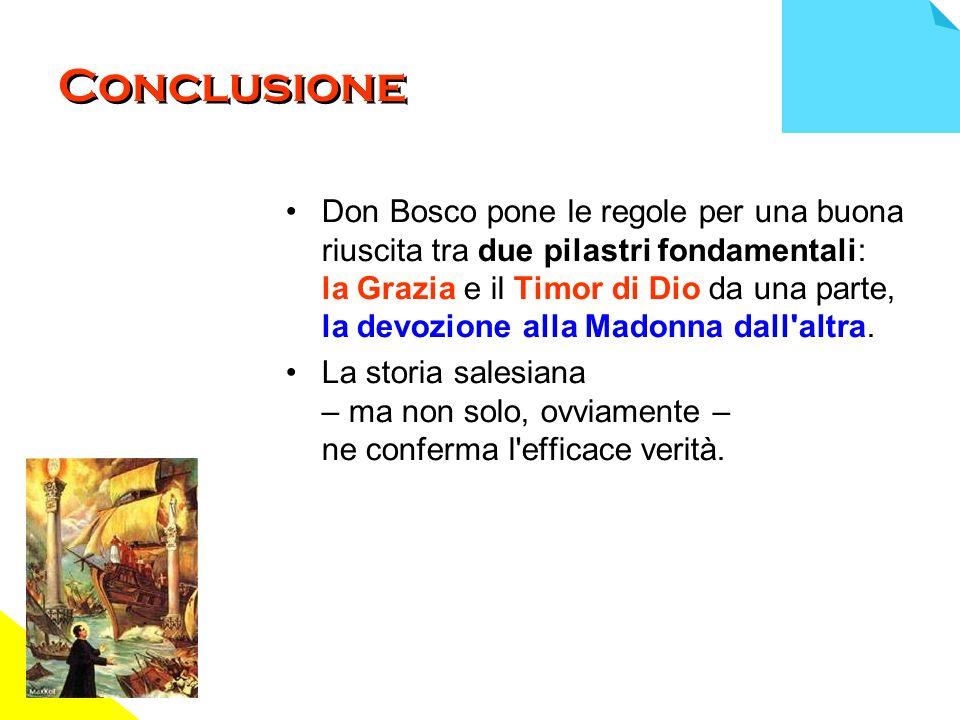Conclusione Don Bosco pone le regole per una buona riuscita tra due pilastri fondamentali: la Grazia e il Timor di Dio da una parte, la devozione alla Madonna dall altra.