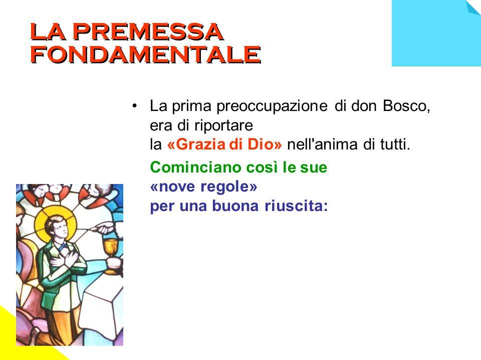 LA PREMESSA FONDAMENTALE La prima preoccupazione di don Bosco, era di riportare la «Grazia di Dio» nell anima di tutti.