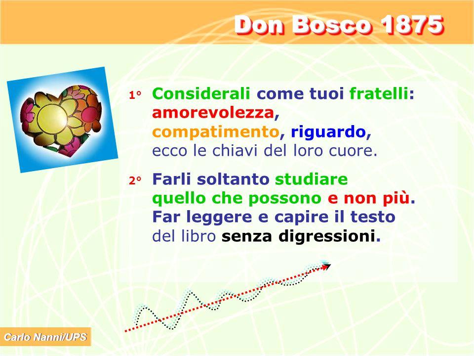 Carlo Nanni/UPS Don Bosco 1875 1° Considerali come tuoi fratelli: amorevolezza, compatimento, riguardo, ecco le chiavi del loro cuore. 2° Farli soltan