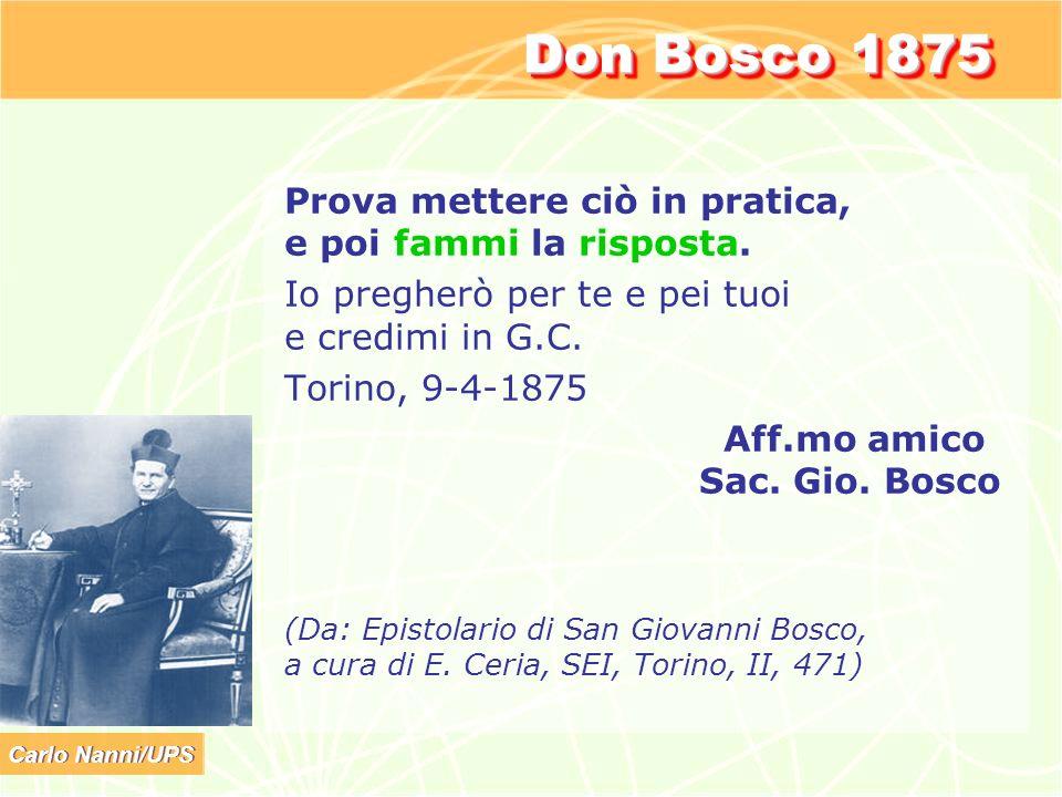 Carlo Nanni/UPS Don Bosco 1875 Prova mettere ciò in pratica, e poi fammi la risposta. Io pregherò per te e pei tuoi e credimi in G.C. Torino, 9-4-1875