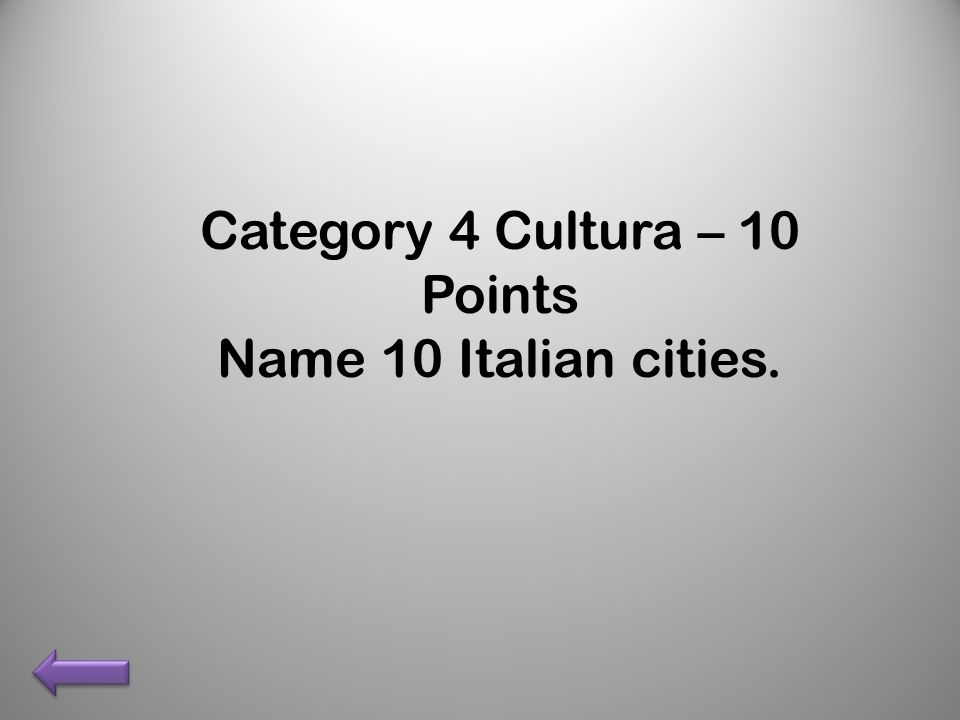 Category 4 Cultura – 10 Points Name 10 Italian cities.
