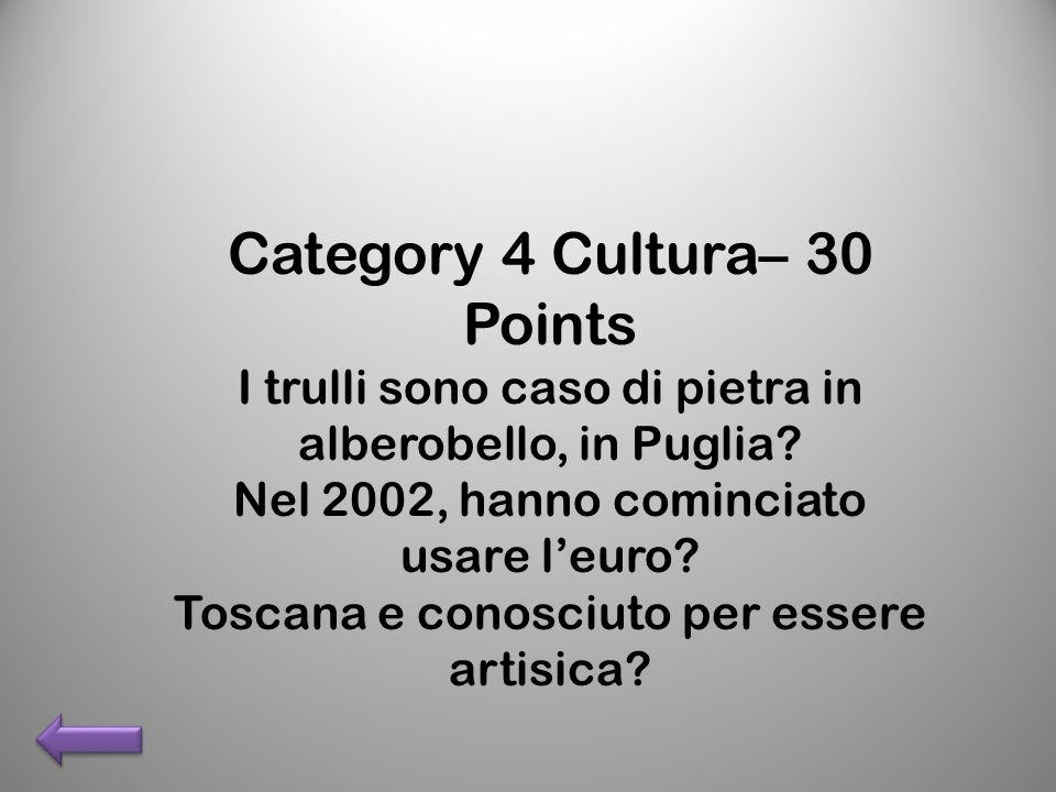Category 4 Cultura– 30 Points I trulli sono caso di pietra in alberobello, in Puglia? Nel 2002, hanno cominciato usare leuro? Toscana e conosciuto per