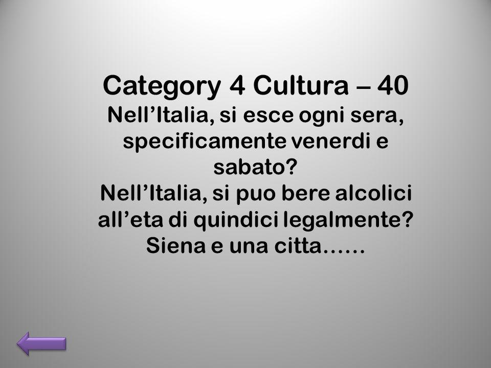 Category 4 Cultura – 40 NellItalia, si esce ogni sera, specificamente venerdi e sabato? NellItalia, si puo bere alcolici alleta di quindici legalmente