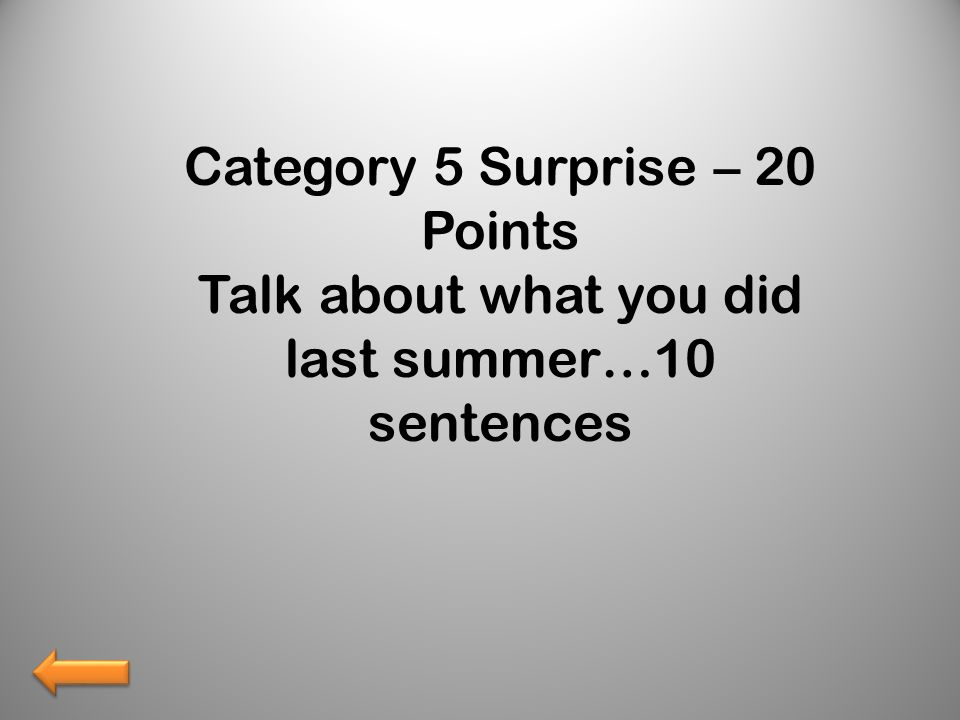 Category 5 Surprise – 20 Points Talk about what you did last summer…10 sentences