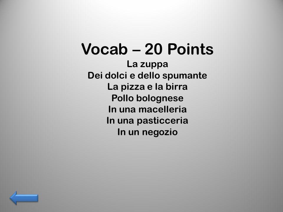 Vocab – 20 Points La zuppa Dei dolci e dello spumante La pizza e la birra Pollo bolognese In una macelleria In una pasticceria In un negozio