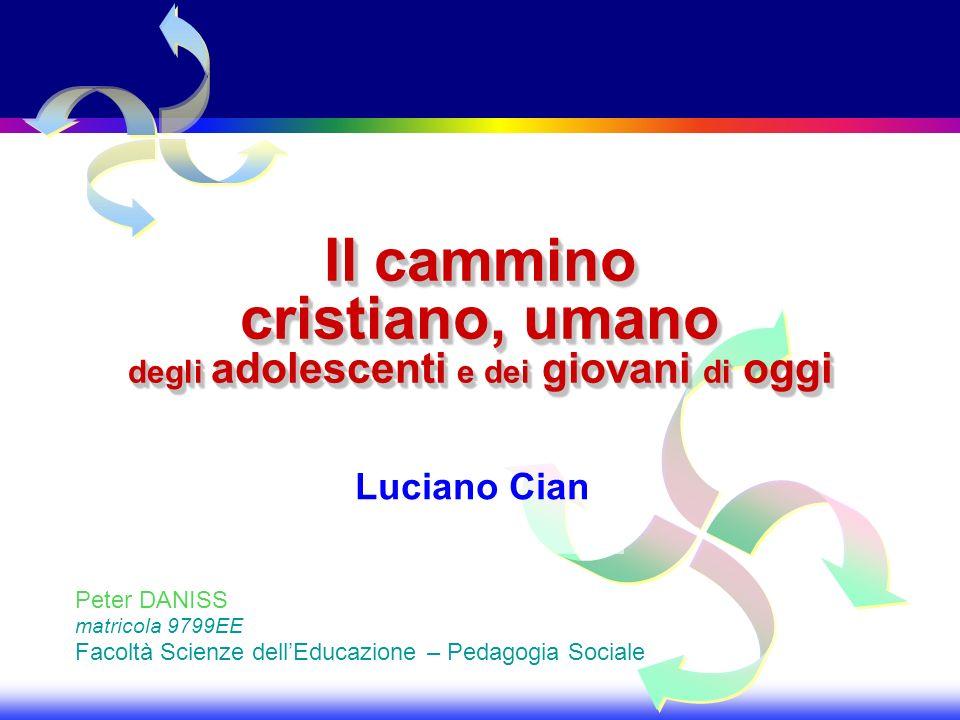 Il cammino cristiano, umano degli adolescenti e dei giovani di oggi Luciano Cian Peter DANISS matricola 9799EE Facoltà Scienze dellEducazione – Pedago