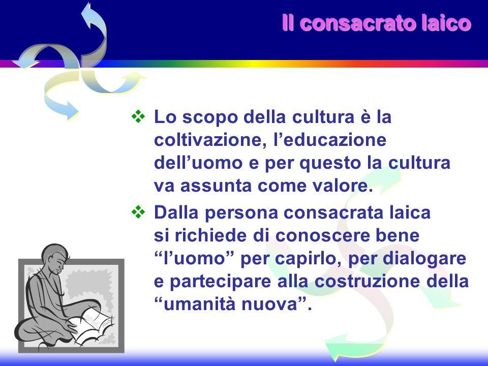 Il consacrato laico Lo scopo della cultura è la coltivazione, leducazione delluomo e per questo la cultura va assunta come valore. Dalla persona consa