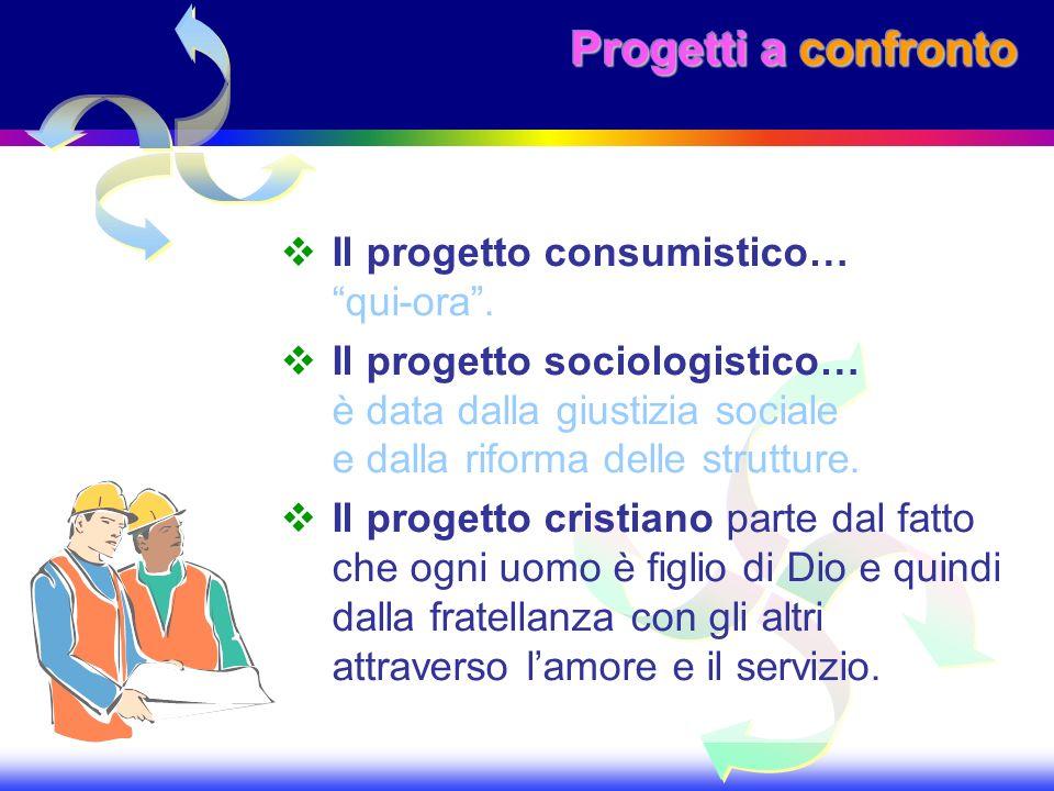 Progetti a confronto Il progetto consumistico… qui-ora. Il progetto sociologistico… è data dalla giustizia sociale e dalla riforma delle strutture. Il