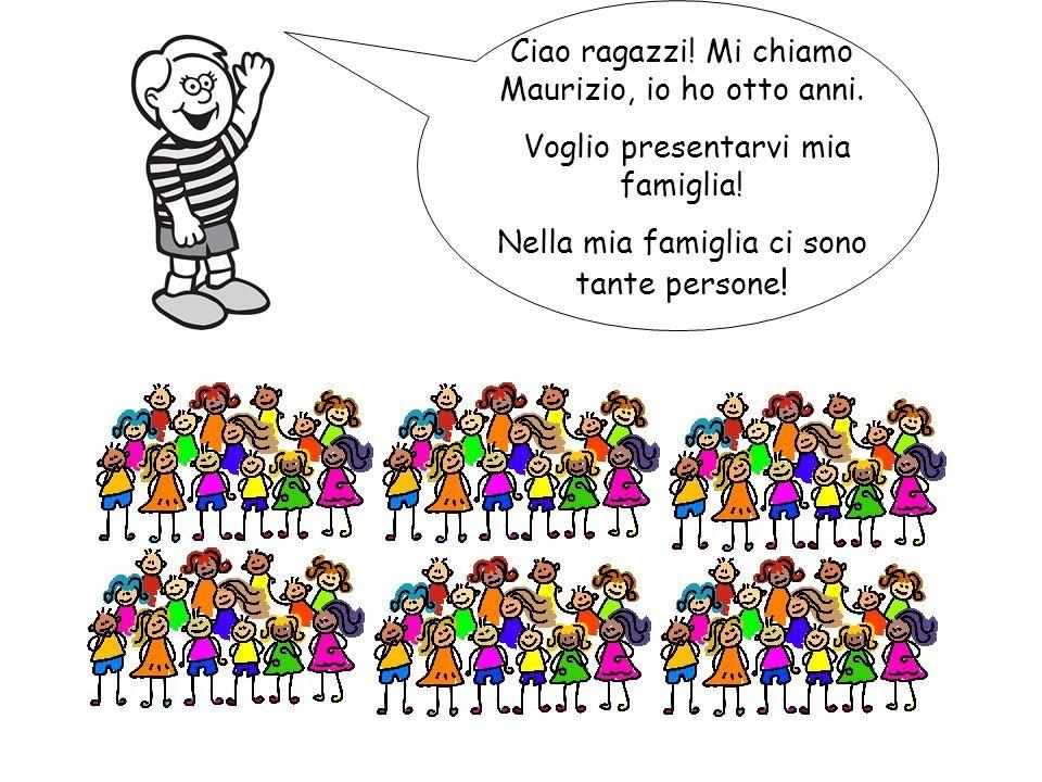 Ciao ragazzi! Mi chiamo Maurizio, io ho otto anni. Voglio presentarvi mia famiglia! Nella mia famiglia ci sono tante persone !