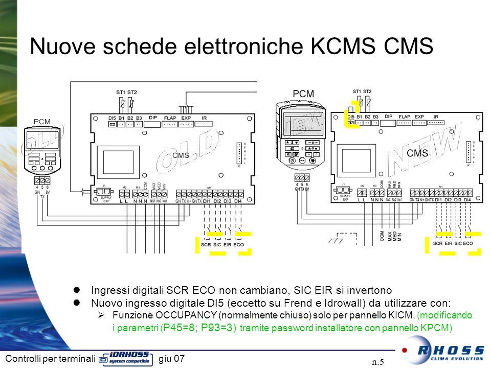 Controlli per terminali giu 07 n.5 Nuove schede elettroniche KCMS CMS Ingressi digitali SCR ECO non cambiano, SIC EIR si invertono Nuovo ingresso digitale DI5 (eccetto su Frend e Idrowall) da utilizzare con: Funzione OCCUPANCY (normalmente chiuso) solo per pannello KICM, (modificando i parametri ( P45=8; P93=3) tramite password installatore con pannello KPCM)