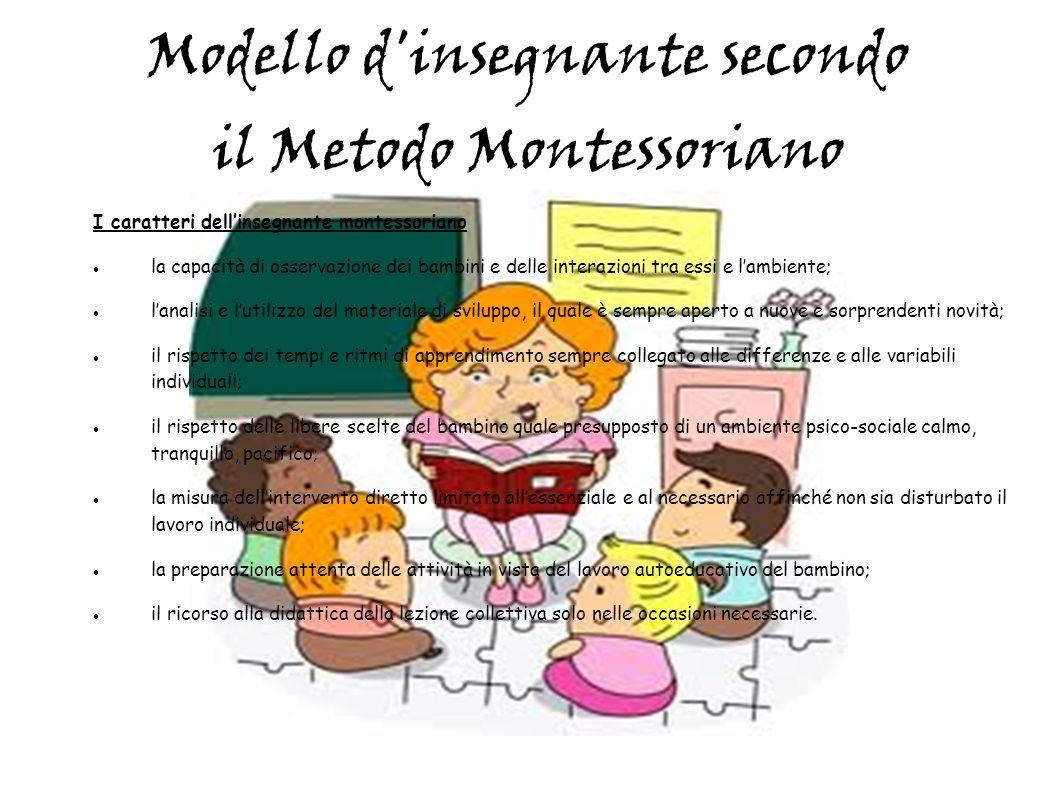 Modello d'insegnante secondo il Metodo Montessoriano I caratteri dellinsegnante montessoriano la capacità di osservazione dei bambini e delle interazi