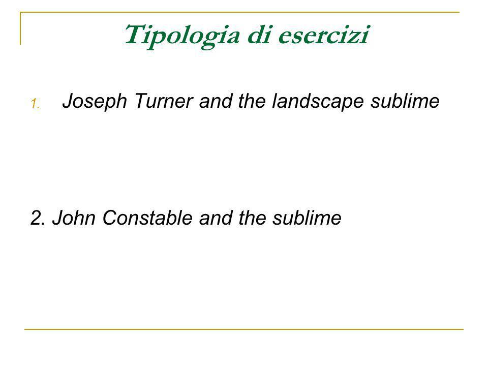 Tipologia di esercizi 1. Joseph Turner and the landscape sublime 2. John Constable and the sublime