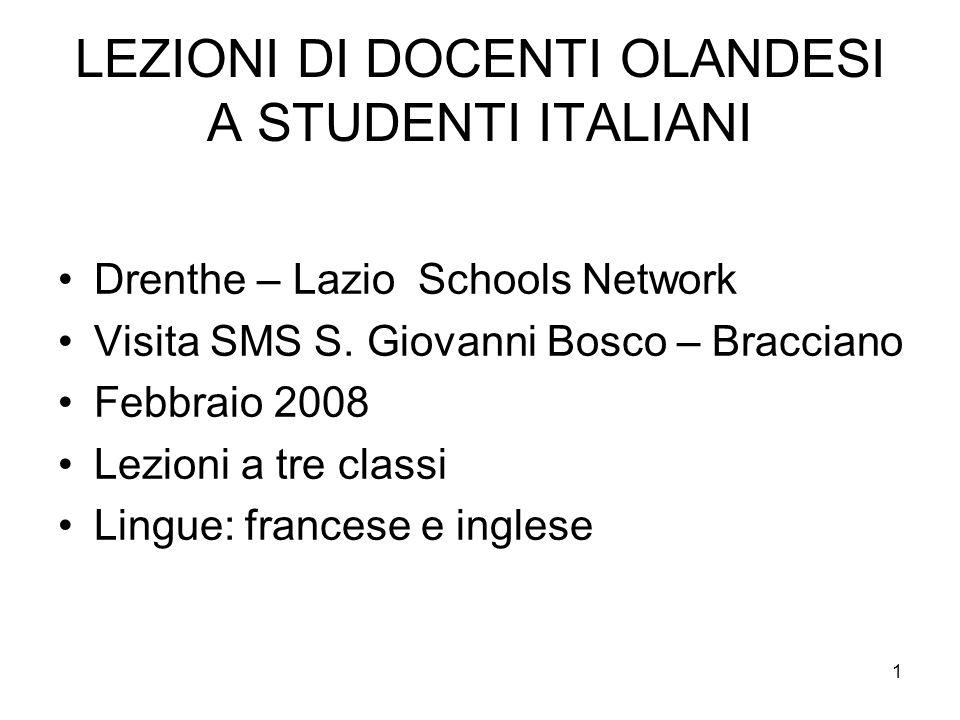 1 LEZIONI DI DOCENTI OLANDESI A STUDENTI ITALIANI Drenthe – Lazio Schools Network Visita SMS S. Giovanni Bosco – Bracciano Febbraio 2008 Lezioni a tre